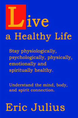 Live a Healthy Life: Stay Physiologically, Psychologically, Physically, Emotionally and Spiritually Healthy.