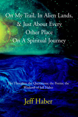 """On My Trail, in Alien Lands, & Just about Every Other Place on a Spiritual Journey : The Thoughts; The Quotations; The Poems; The """"Wisdumb"""" of Jeff Haber"""