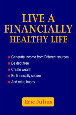 Live a Financially Healthy Life: Generate Income from Different Sources Be Debt Free Create Wealth Be Financially Secure and Retire Happy