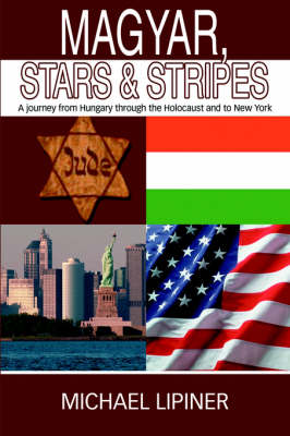 Magyar, Stars & Stripes : A Journey from Hungary Through the Holocaust and to New York