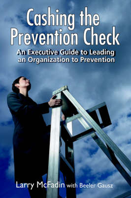 Cashing the Prevention Check: An Executive Guide to Leading an Organization to Prevention