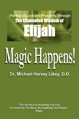 Magic Happens!: The Key to Love, Success, and Prosperity Through the Channeled Wisdom of Elijah