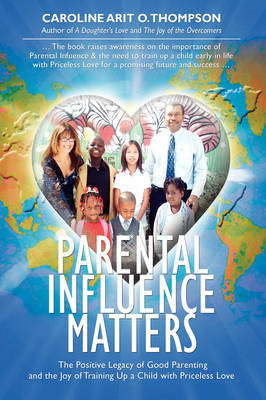 Parental Influence Matters: The Positive Legacy of Good Parenting and the Joy of Training Up a Child with Priceless Love