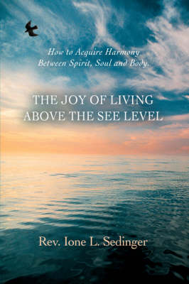 The Joy of Living Above the See Level: How to Acquire Harmony Between Spirit, Soul and Body.