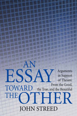 An Essay Toward the Other: Arguments in Support of Theism: From the Good, the True, and the Beautiful