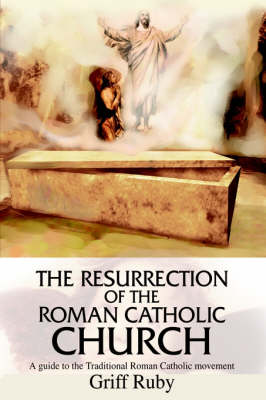 The Resurrection of the Roman Catholic Church: A Guide to the Traditional Roman Catholic Movement