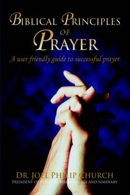 Biblical Principles of Prayer: A User Friendly Guide to Successful Prayer