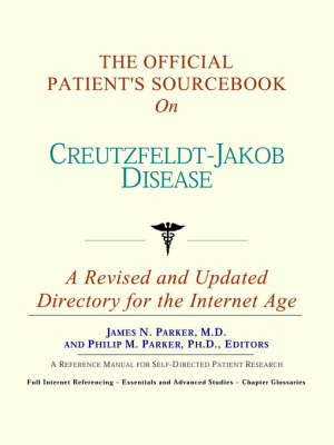 The Official Patient's Sourcebook on Creutzfeldt-Jakob Disease: A Revised and Updated Directory for the Internet Age
