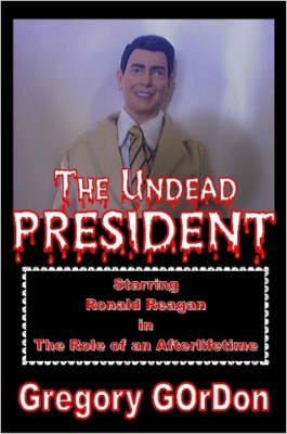 The Undead President Starring Ronald Reagan in the Role of an Afterlifetime
