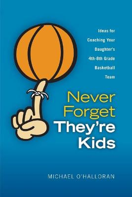 Never Forget They're Kids -- Ideas for Coaching Your Daughter's 4th - 8th Grade Basketball Team