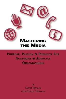 Mastering The Media Purpose, Passion & Publicity for Nonprofit & Advocacy Organizations
