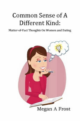 Common Sense of A Different Kind: Matter-of-Fact Thoughts on Women and Dating