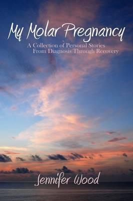 My Molar Pregnancy: A Collection of Personal Stories From Diagnosis Through Recovery