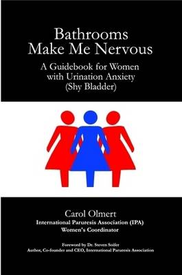 Bathrooms Make Me Nervous: A Guidebook for Women with Urination Anxiety (Shy Bladder)