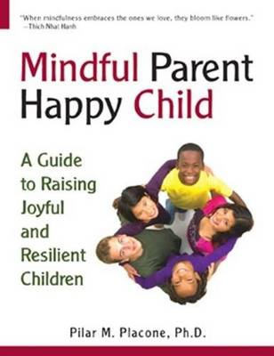 Mindful Parent Happy Child: A Guide to Raising Joyful & Resilient Children