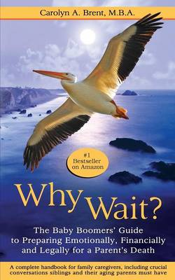 Why Wait? The Baby Boomers' Guide to Preparing Emotionally, Financially and Legally for a Parent's Death