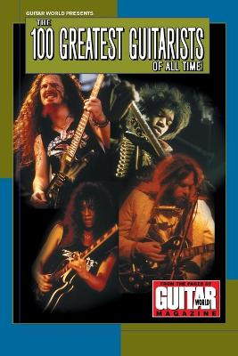 Guitar World Presents the 100 Greatest Guitarists of All Time: From the Pages of Guitar World Magazine