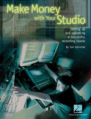 Make Money with Your Studio: Setting Up and Operating a Successful Recording Studio