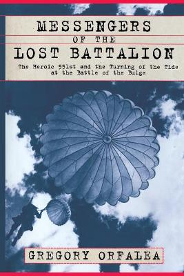 Messengers of the Lost Battalion: The Heroic 551st and the Turning of the Tide at the Battle of the Bulge
