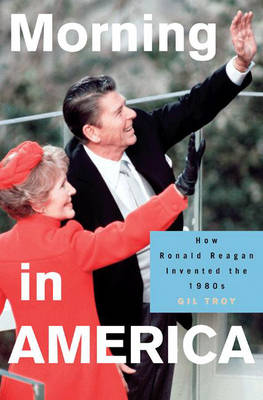 Morning in America: How Ronald Reagan Invented the 1980s