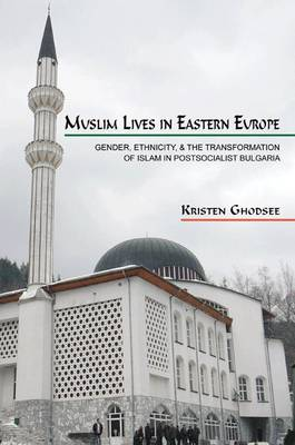 Muslim Lives in Eastern Europe: Gender, Ethnicity, and the Transformation of Islam in Postsocialist Bulgaria