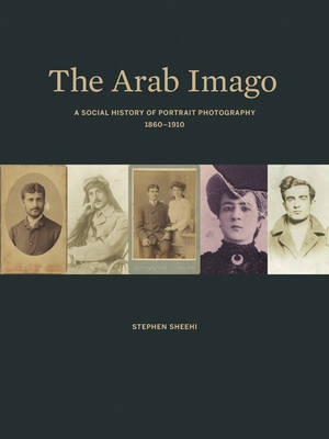 The Arab Imago: A Social History of Portrait Photography, 1860-1910