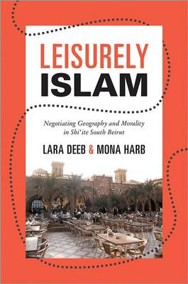 Leisurely Islam: Negotiating Geography and Morality in Shi`ite South Beirut