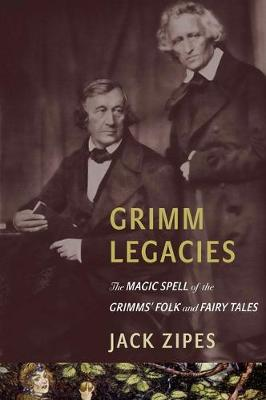 Grimm Legacies: The Magic Spell of the Grimms' Folk and Fairy Tales