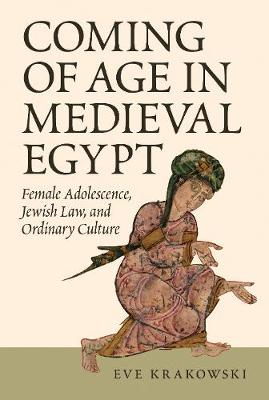 Coming of Age in Medieval Egypt: Female Adolescence, Jewish Law, and Ordinary Culture