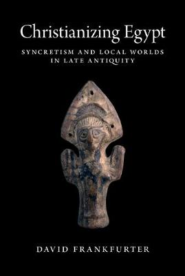 Christianizing Egypt: Syncretism and Local Worlds in Late Antiquity