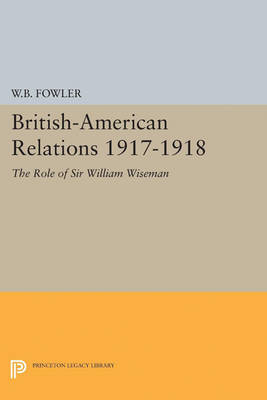 British-American Relations 1917-1918: The Role of Sir William Wiseman. Supplementary Volume to The Papers of Woodrow Wilson