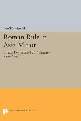 Roman Rule in Asia Minor, Volume 1 (Text): To the End of the Third Century After Christ