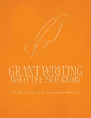 Grant Writing What the Pros Know: 50 Things I Wish I Had Known Before Writing My First Grant
