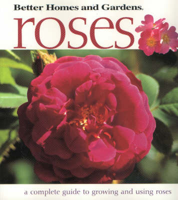 """Better Homes and Gardens"" Roses: A Complete Guide to Growing and Using Roses"