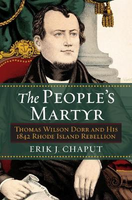 The People's Martyr: Thomas Wilson Dorr and His 1842 Rhode Island Rebellion