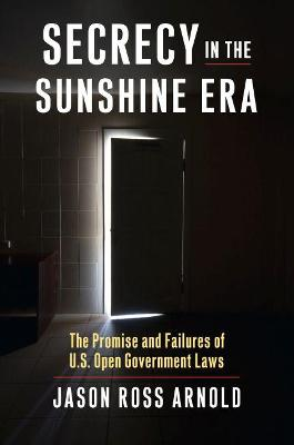 Secrecy in the Sunshine Era: The Promise and Failures of U.S. Open Government Laws
