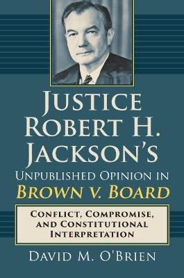Justice Robert H. Jackson's Unpublished Opinion in Brown v. Board: Conflict, Compromise, and Constitutional Interpretation