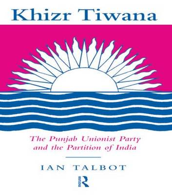 Khizr Tiwana: The Punjab Unionist Party and the Partition of India