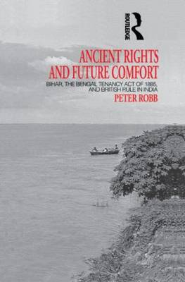 Ancient Rights and Future Comfort: Bihar, the Bengal Tenancy Act of 1885, and British Rule in India