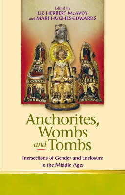 Anchorites, Wombs and Tombs: Intersections of Gender and Enclosure in the Middle Ages