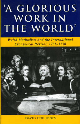 'A Glorious Work in the World': Welsh Methodism and the International Evangelical Revival, 1735-1750