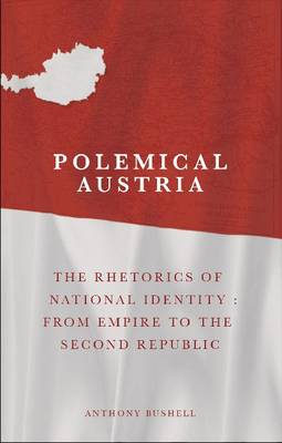 Polemical Austria: The Rhetorics of National Identity from Empire to the Second Republic