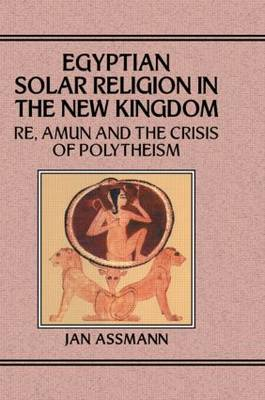 Egypian Solar Religion in the New Kingdom: Re, Amun and the Crisis of Polytheism