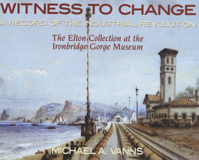 Witness to Change: A Record of the Industrial Revolution - The Elton Collection at the Ironbridge Gorge Museum