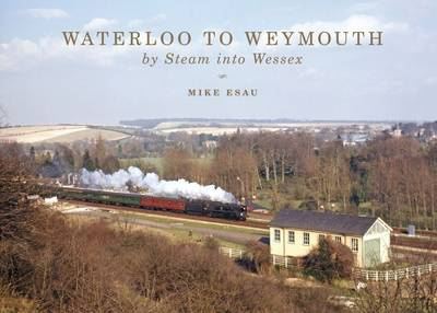 Waterloo to Weymouth: By Steam into Wessex