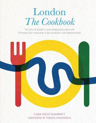 London: The Cookbook: The Story of London's world-beating food scene, with 50 recipes from restaurants, artisan producers and neighbourhoods