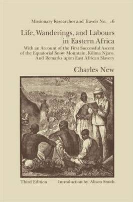 Life, Wanderings and Labours in Eastern Africa: With an Account of the First Successful Ascent of the Equatorial Snow Mountain, Kilima Njaro, and Remarks Upon East African Slavery