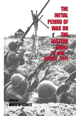 The Initial Period of War on the Eastern Front, 22 June-August 1941: Proceedings Fo the Fourth Art of War Symposium, Garmisch, October, 1987