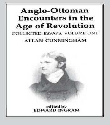 Anglo-Ottoman Encounters in the Age of Revolution: The Collected Essays of Allan Cunningham: Volume 1