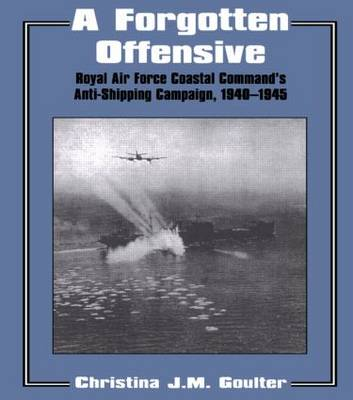 A Forgotten Offensive: Royal Air Force Coastal Command's Anti-Shipping Campaign 1940-1945